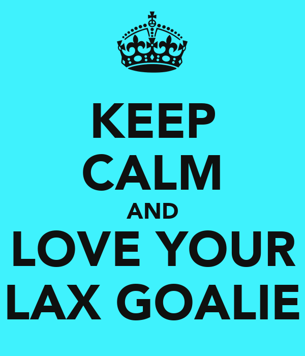 KEEP CALM AND LOVE YOUR LAX GOALIE
