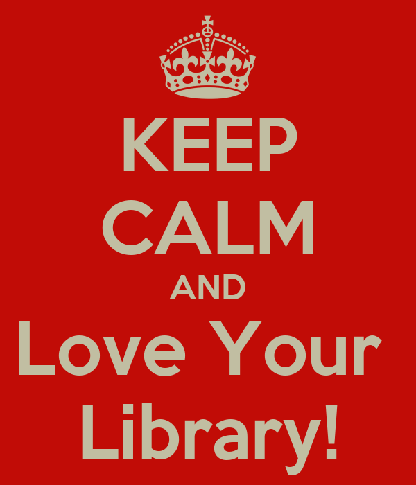 KEEP CALM AND Love Your  Library!