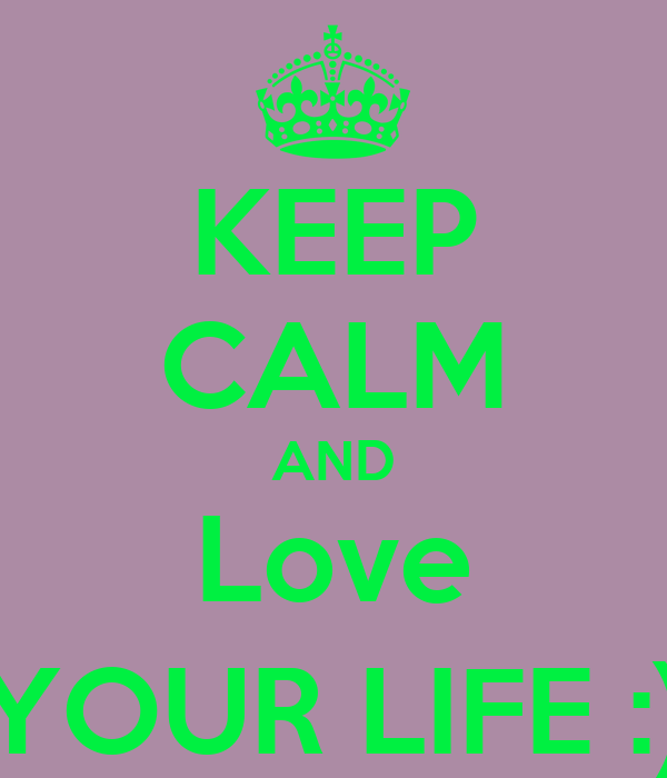 KEEP CALM AND Love YOUR LIFE :)