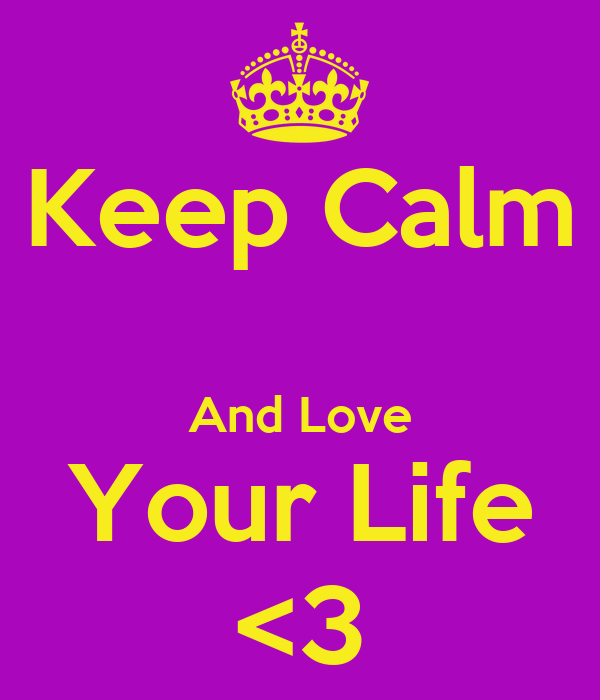 Keep Calm  And Love Your Life <3