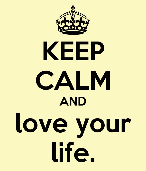 KEEP CALM AND love your life.