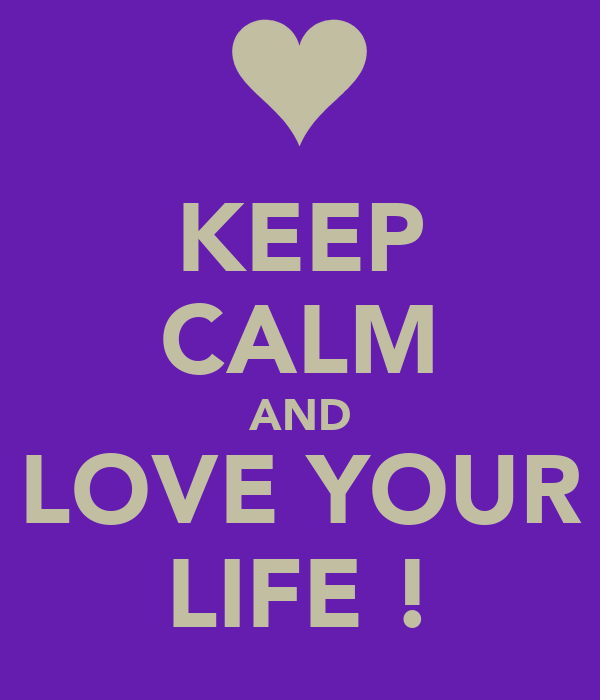 KEEP CALM AND  LOVE YOUR  LIFE !