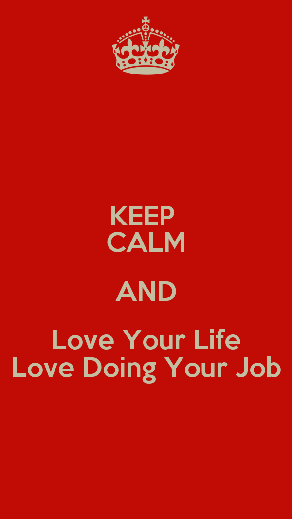 KEEP  CALM AND Love Your Life Love Doing Your Job