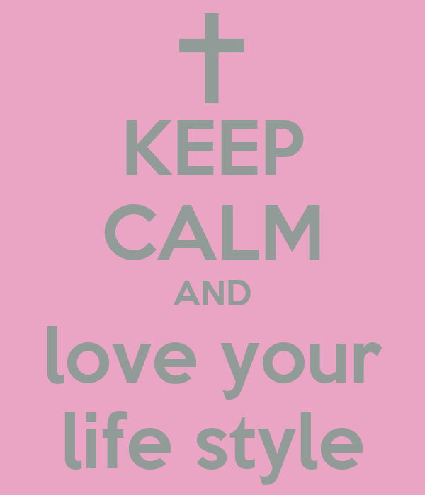 KEEP CALM AND love your life style