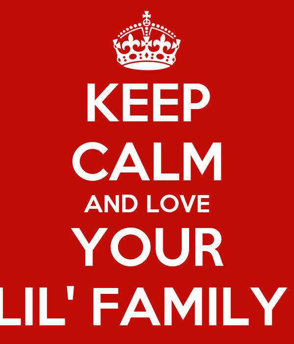 KEEP CALM AND LOVE YOUR LIL' FAMILY