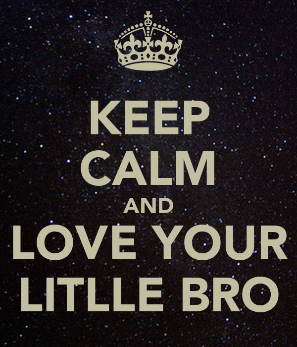 KEEP CALM AND LOVE YOUR LITLLE BRO
