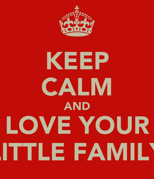 KEEP CALM AND LOVE YOUR LITTLE FAMILY