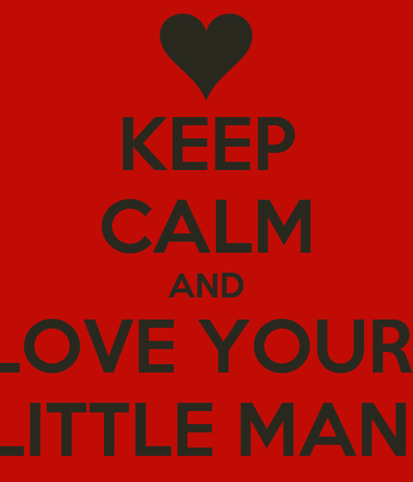 KEEP CALM AND LOVE YOUR  LITTLE MAN