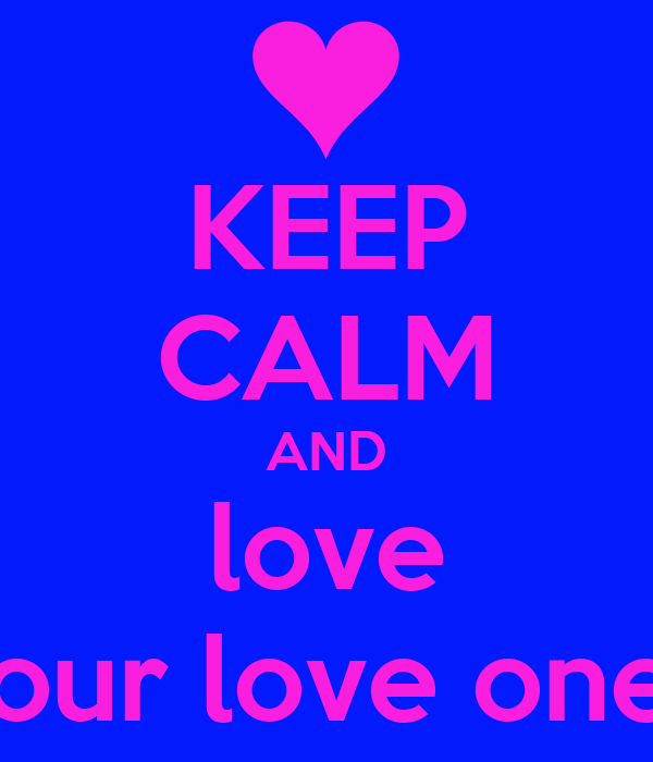 KEEP CALM AND love your love ones