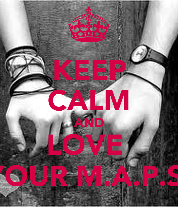 KEEP CALM AND LOVE  YOUR M.A.P.S.