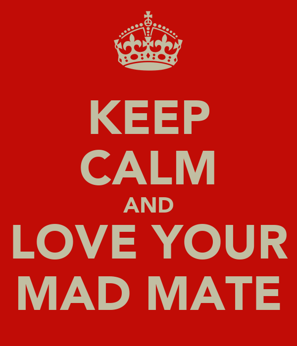 KEEP CALM AND LOVE YOUR MAD MATE