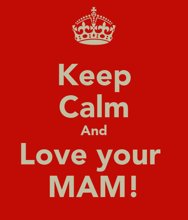 Keep Calm And Love your  MAM!