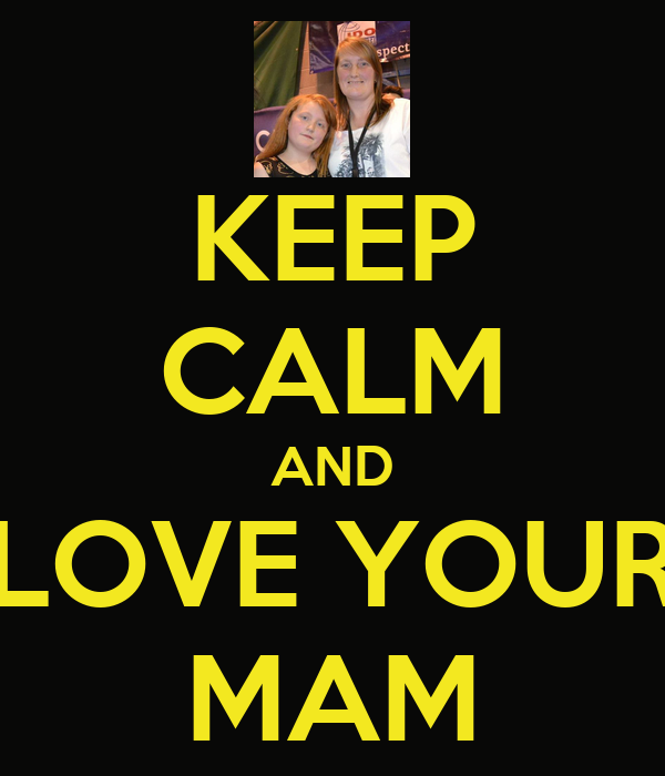 KEEP CALM AND LOVE YOUR MAM