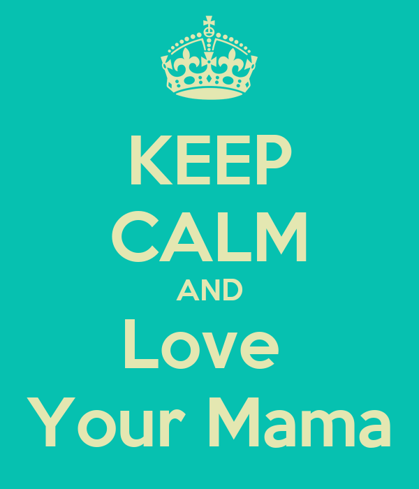 KEEP CALM AND Love  Your Mama