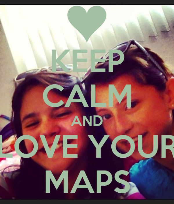 KEEP CALM AND LOVE YOUR MAPS