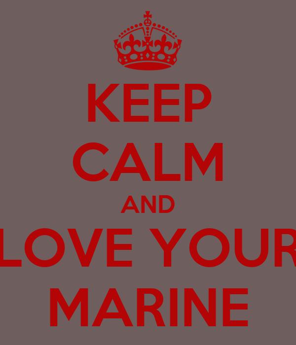 KEEP CALM AND LOVE YOUR MARINE