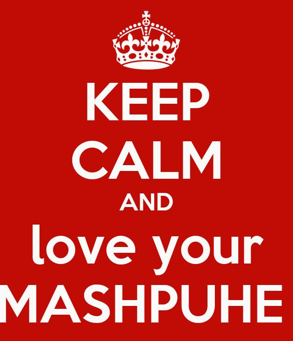 KEEP CALM AND love your MASHPUHE