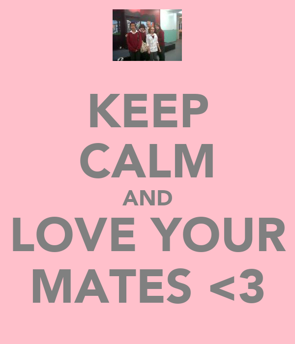 KEEP CALM AND LOVE YOUR MATES <3