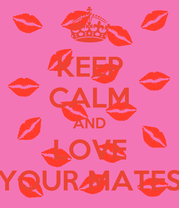 KEEP CALM AND LOVE YOUR MATES