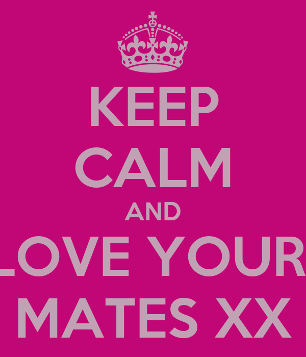 KEEP CALM AND LOVE YOUR   MATES XX