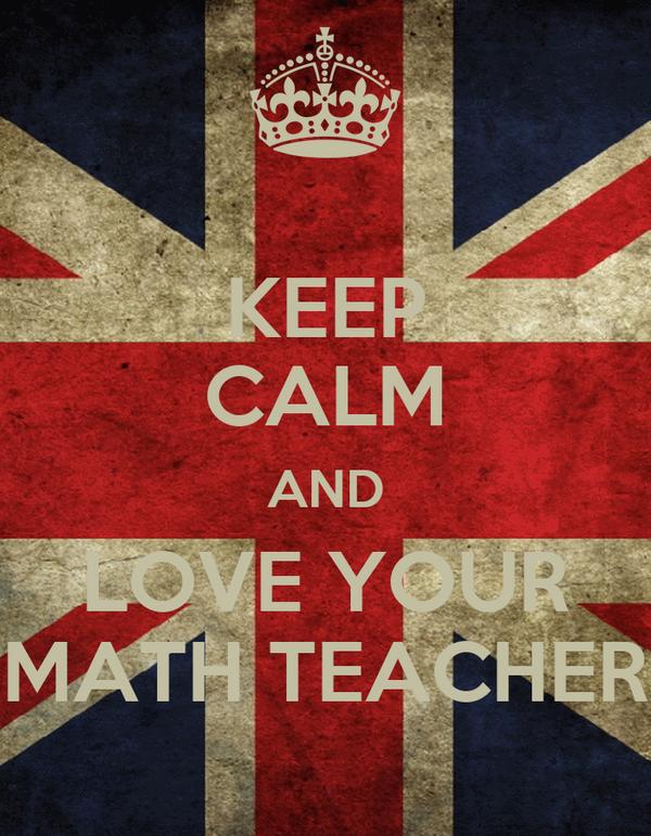 KEEP CALM AND LOVE YOUR MATH TEACHER