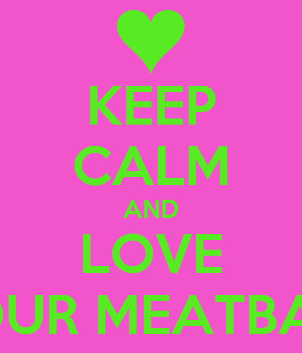 KEEP CALM AND LOVE YOUR MEATBALL