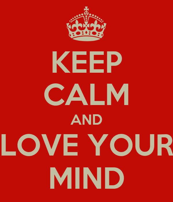 KEEP CALM AND LOVE YOUR MIND