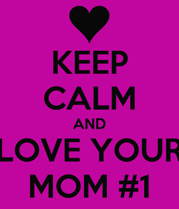 KEEP CALM AND LOVE YOUR MOM #1