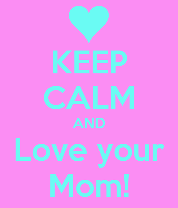 KEEP CALM AND Love your Mom!