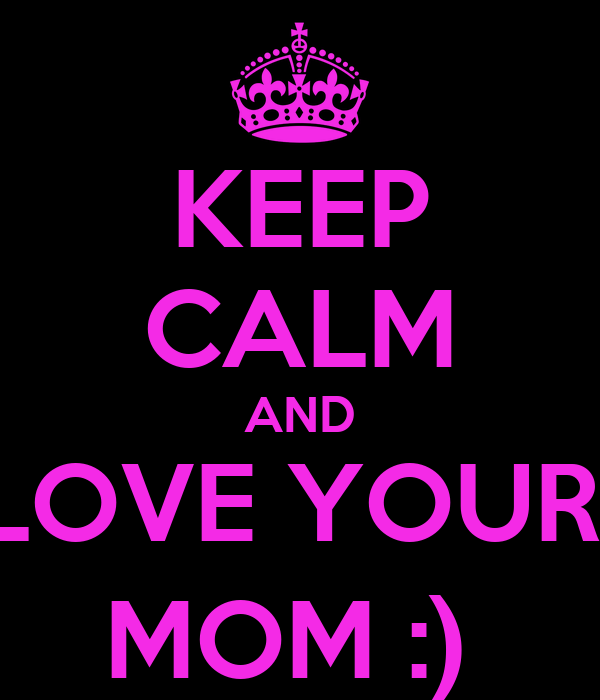 KEEP CALM AND LOVE YOUR  MOM :)