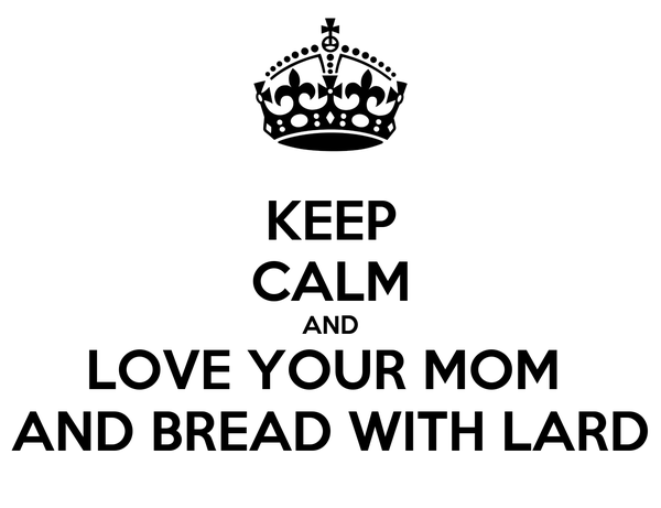 KEEP CALM AND LOVE YOUR MOM  AND BREAD WITH LARD