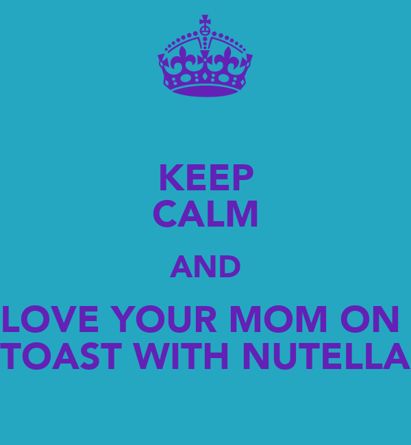 KEEP CALM AND LOVE YOUR MOM ON  TOAST WITH NUTELLA