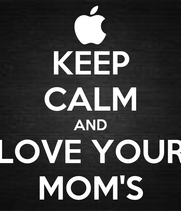 KEEP CALM AND LOVE YOUR MOM'S