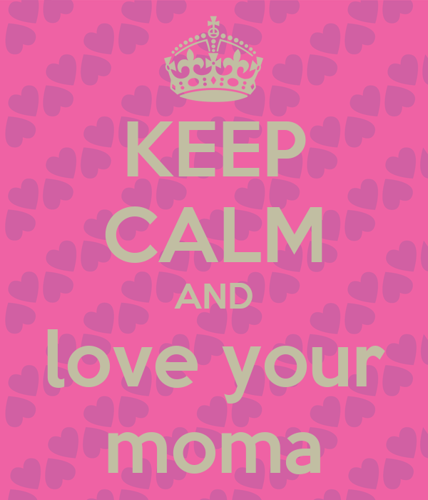 KEEP CALM AND love your moma