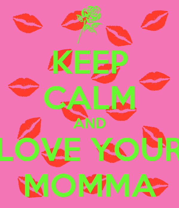 KEEP CALM AND LOVE YOUR MOMMA