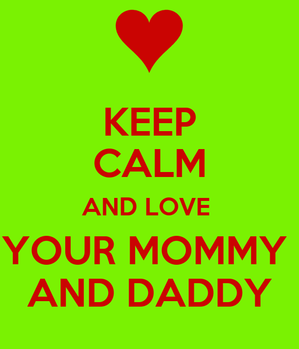 KEEP CALM AND LOVE  YOUR MOMMY  AND DADDY