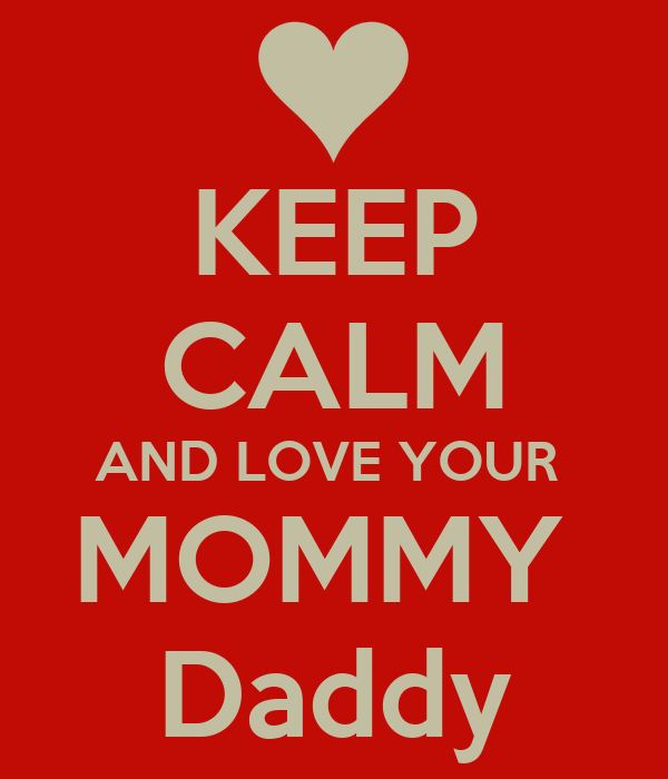 KEEP CALM AND LOVE YOUR  MOMMY  Daddy