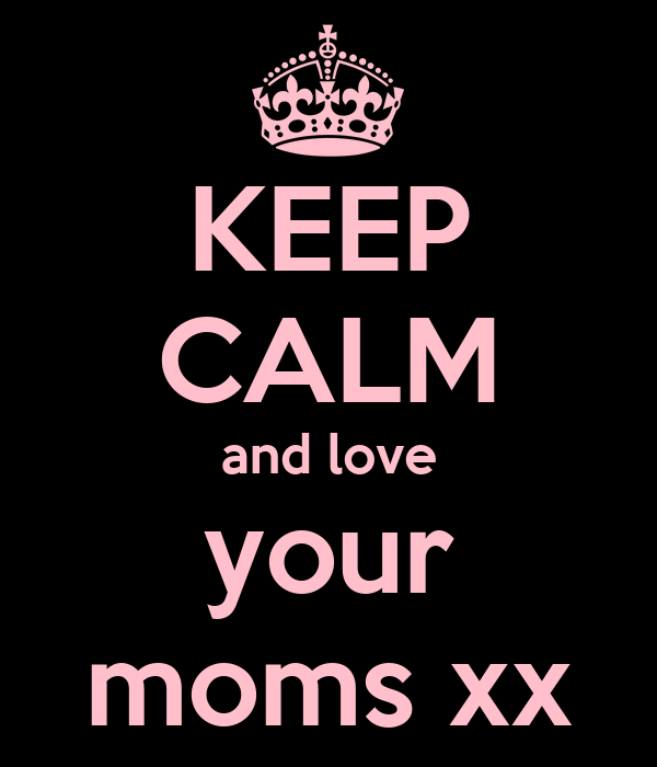 KEEP CALM and love your moms xx