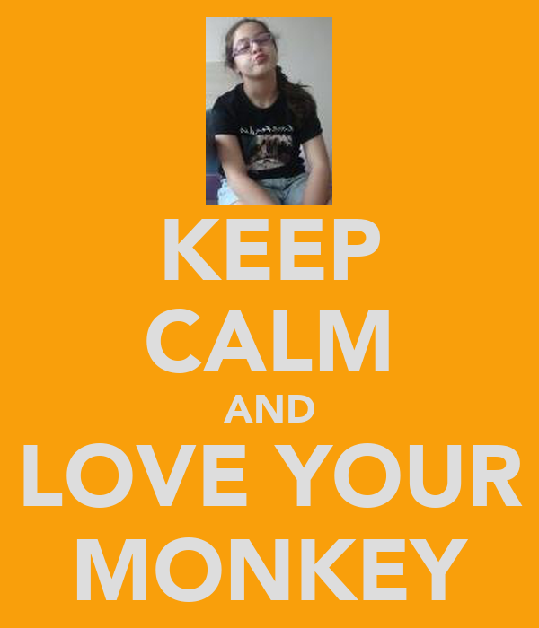 KEEP CALM AND LOVE YOUR MONKEY