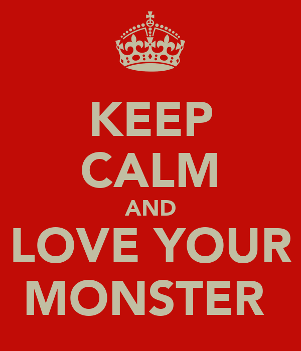 KEEP CALM AND LOVE YOUR MONSTER