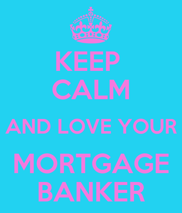 KEEP  CALM AND LOVE YOUR MORTGAGE BANKER