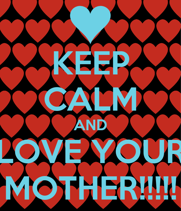 KEEP CALM AND LOVE YOUR MOTHER!!!!!