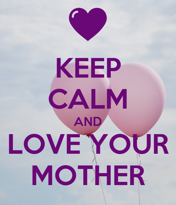 KEEP CALM AND LOVE YOUR MOTHER