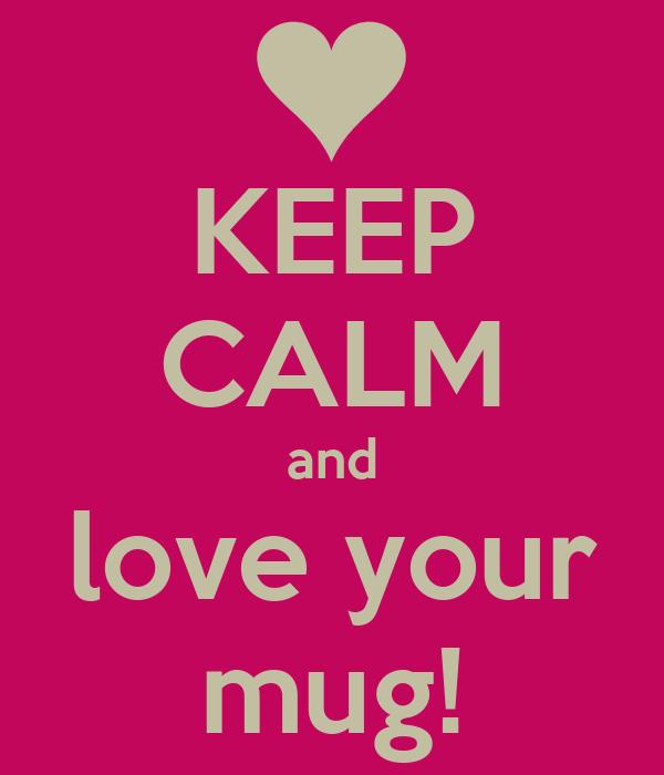 KEEP CALM and love your mug!