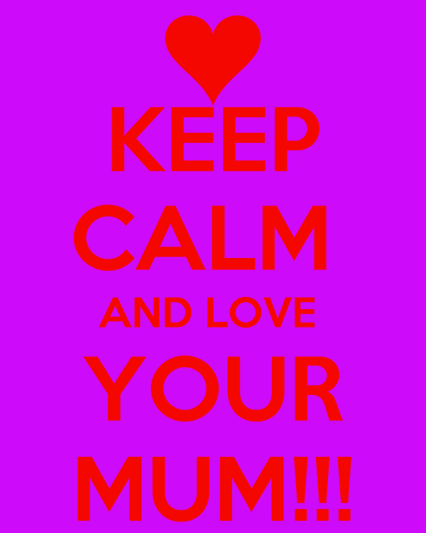KEEP CALM  AND LOVE  YOUR MUM!!!