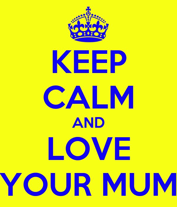 KEEP CALM AND LOVE YOUR MUM