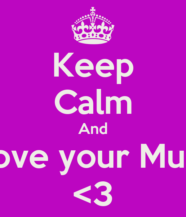 Keep Calm And Love your Mum <3