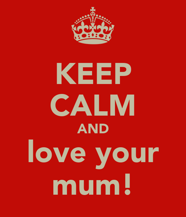KEEP CALM AND love your mum!