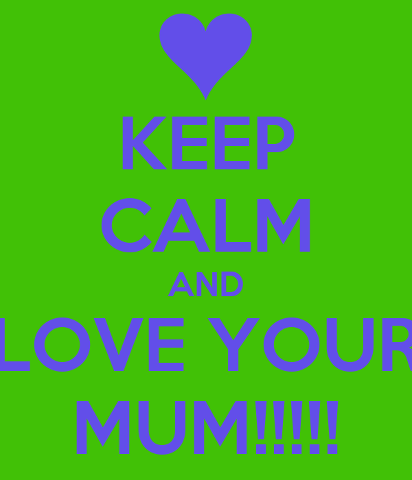 KEEP CALM AND LOVE YOUR MUM!!!!!