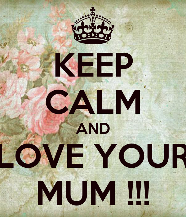 KEEP CALM AND LOVE YOUR MUM !!!